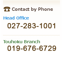 【Contacts Us】Head Office:TEl.027-283-1001/Touhoku Branch:TEl.019-676-6729